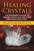 Healing Crystals: The Beginner's Guide to Healing Crystals and Their Meanings and Uses