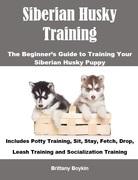 Siberian Husky Training: The Beginner's Guide to Training Your Siberian Husky Puppy