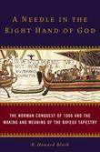A Needle in the Right Hand of God: The Norman Conquest of 1066 and the Making and Meaning of the Bayeux Tapestry