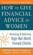 How to Give Financial Advice to Women:  Attracting and Retaining High-Net Worth Female Clients: Attracting and Retaining High-Net Worth Female Clients