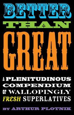 Better Than Great: A Plentitudinous Compendium of Wallopingly Fresh Superlatives