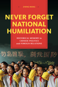 Never Forget National Humiliation: Historical Memory in Chinese Politics and Foreign Relations