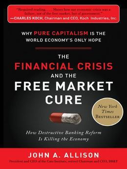 The Financial Crisis and the Free Market Cure:  Why Pure Capitalism is the World Economy&#8217;s Only Hope