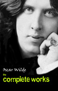 Oscar Wilde: The Complete Collection (All the plays, novels, poems, stories and essays of Oscar Wilde in one single volume!)