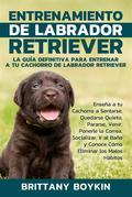 Entrenamiento de Labrador Retriever: La Guía Definitiva para Entrenar a tu Cachorro de Labrador Retriever