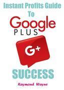 Instant Profits Guide to Google  Plus Success