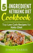 5-Ingredient Ketogenic Diet Cookbook: Top Low Carb Recipes for Keto Diet