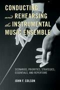Conducting and Rehearsing the Instrumental Music Ensemble: Scenarios, Priorities, Strategies, Essentials, and Repertoire