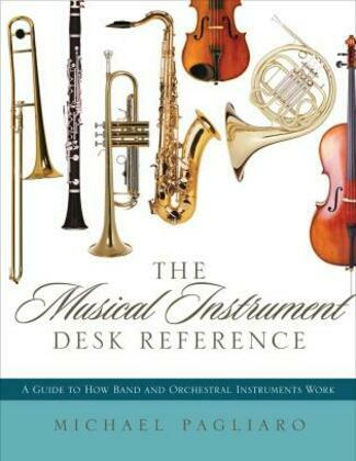 The Musical Instrument Desk Reference: A Guide to How Band and Orchestral Instruments Work