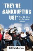 &quot;They're Bankrupting Us!&quot;: And 20 Other Myths about Unions