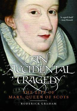 An Accidental Tragedy: The Life of Mary, Queen of Scots