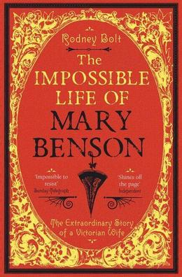 The Impossible Life of Mary Benson: The Extraordinary Story of a Victorian Wife