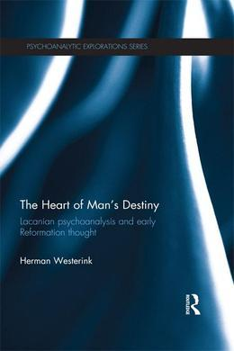 The Heart of Man S Destiny: Lacanian Psychoanalysis and Early Reformation Thought