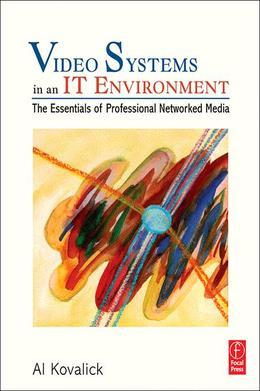 Video Systems in an It Environment: The Essentials of Professional Networked Media
