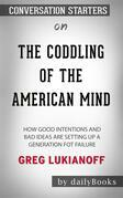 The Coddling of the American Mind: How Good Intentions and Bad Ideas Are Setting Up a Generation for Failure??????? by Greg Lukianoff ??????? | Conversation Starters