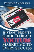 Instant Profits Guide to Blast Youtube Marketing to Every Success
