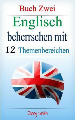 Englisch beherrschen mit 12 Themenbereichen: Buch Zwei