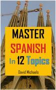 Master Spanish in 12 Topics..