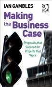 Making the Business Case: Proposals That Succeed for Projects That Work
