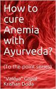 How to cure Anemia with Ayurveda?