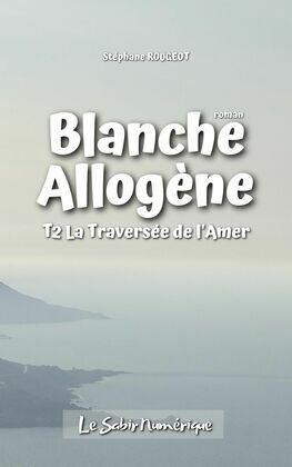 BLANCHE ALLOGÈNE : T2. LA TRAVERSÉE DE L'AMÈRE
