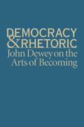 Democracy and Rhetoric: John Dewey on the Arts of Becoming