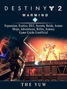 Destiny 2 Warmind, Expansion, Exotics, DLC, Secrets, Raids, Armor, Ships, Adventures, Rifles, Armory, Game Guide Unofficial