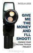 Give Me the Money and I'll Shoot!: Finance Your Factual TV/Film Project