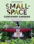 Small-Space Container Gardens: Transform Your Balcony, Porch, or Patio with Fruits, Flowers, Foliage, and Herbs