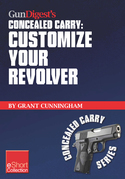 Gun Digest's Customize Your Revolver Concealed Carry Collection eShort: From regular pistol maintenance to sights, action, barrel and finish upgrades
