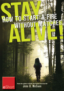 Stay Alive - How to Start a Fire without Matches eShort: Discover the best ways to start a fire for wilderness survival &amp; emergency preparedness.