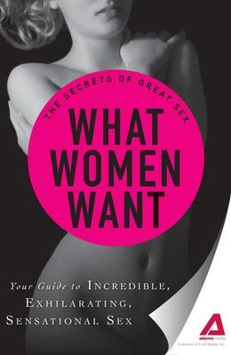 What Women Want: Your Guide to Incredible, Exhilarating, Sensational Sex