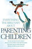 Everything the Bible Says About Parenting and Children: How does God show his love for children?  How can I raise my children to know right from wrong