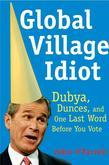 Global Village Idiot: Dubya, Dunces, and One Last Word Before You Vote
