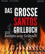 Grillen: Santos – Das Grillbuch. 100 Rezepte vom Grillprofi. Eine Grillbibel der besten Grill- und BBQ-Rezepte. Von den Santos-Grillmeistern.