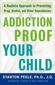 Addiction Proof Your Child: A Realistic Approach to Preventing Drug, Alcohol, and Other Dependencies