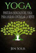 Yoga: Posturas Esenciales Del Yoga Para Lograr Controlar La Mente
