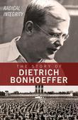 Radical Integrity: The Story of Dietrich Bonhoeffer