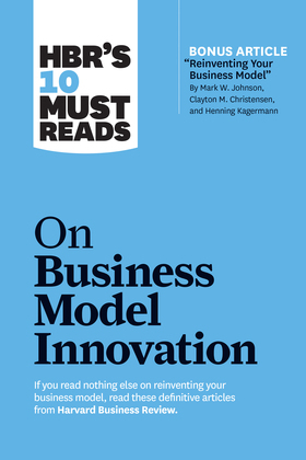 "HBR's 10 Must Reads on Business Model Innovation (with featured article ""Reinventing Your Business Model"" by Mark W. Johnson, Clayton M. Christensen, and Henning Kagermann)"