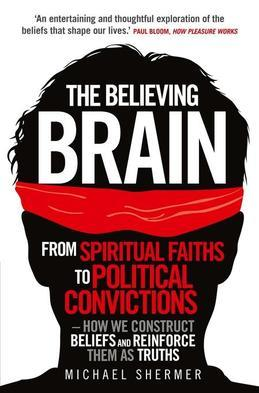 The Believing Brain: From Spiritual Faiths to Political Convictions ? How We Construct Beliefs and Reinforce Them as Truths.