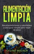 Alimentación Limpia: Recetas Deliciosas Y Saludables Y Una Guía Simple Para Bajar De Peso