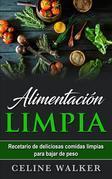Alimentación Limpia: Recetario De Deliciosas Comidas Limpias Para Bajar De Peso