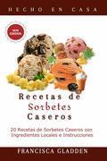 Recetas De Sorbetes Caseros: 20 Recetas De Sorbetes Caseros Con Ingredientes Locales E Instrucciones