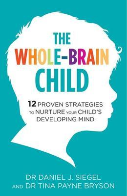 The Whole-Brain Child: 12 Proven Strategies to Nurture Your Child?s Developing Mind