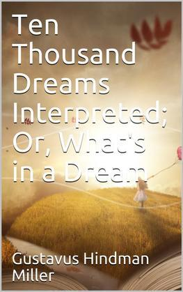 Ten Thousand Dreams Interpreted; Or, What's in a Dream / A Scientific and Practical Exposition