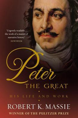 Peter the Great: The compelling story of the man who created modern Russia, founded St Petersburg and made his country part of Europe