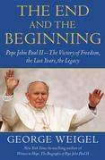The End and the Beginning: Pope John Paul II--The Victory of Freedom, the Last Years, the Legacy