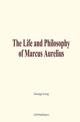 The Life and Philosophy of Marcus Aurelius