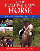 Your Healthy & Happy Horse: How to Care for Your Horse & Have Fun Too!