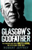 Glasgow's Godfather: The Astonishing Story of Walter Norval the City's First Crime Boss